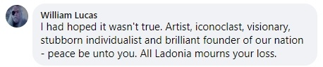 From William Lucas - I had hoped it wasn't true. Artist, iconoclast, visionary, stubborn individualist and brilliant founder of our nation - peace be unto you. All Ladonia mourns your loss.